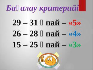 29 – 31 ұпай – «5» 26 – 28 ұпай – «4» 15 – 25 ұпай – «3» Бағалау критерийі