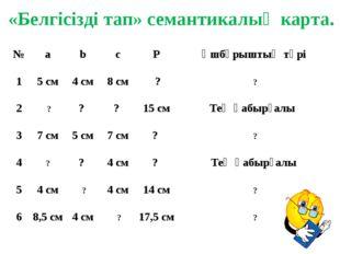 «Белгісізді тап» семантикалық карта. № a b c P Үшбұрыштың түрі 1 5 см 4см 8 с