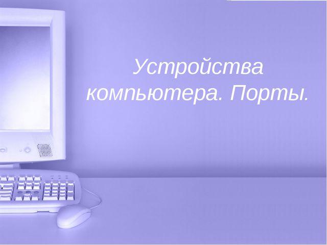 Устройства компьютера. Порты.