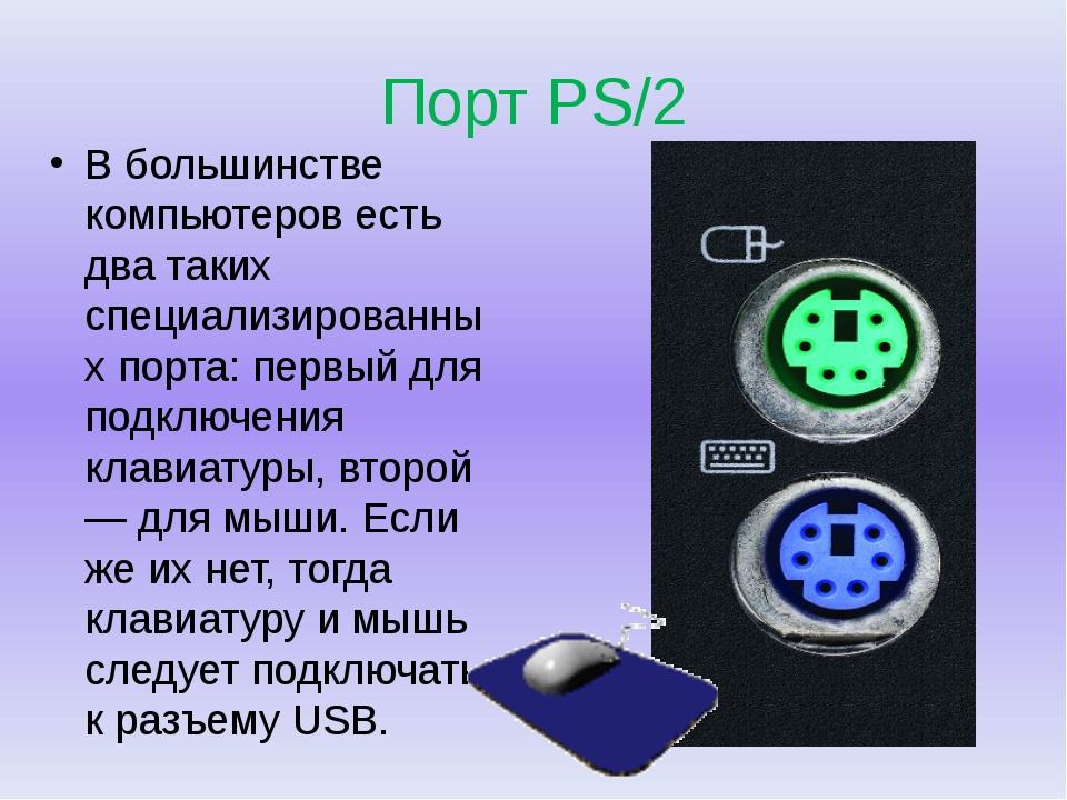 Порт PS/2 В большинстве компьютеров есть два таких специализированных порта:...
