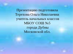Презентацию подготовила Терехова Ольга Николаевна учитель начальных классов М