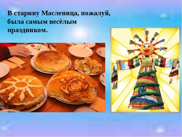 В старину Масленица, пожалуй, была самым весёлым праздником.