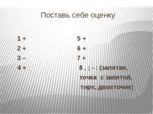 Поставь себе оценку 1 + 5 + 2 + 6 + 3 – 7 + 4 + 8 , ; - : (запятая, точка с з