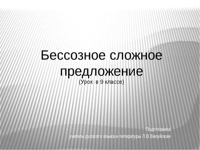 Бессозное сложное предложение (Урок в 9 классе) Подготовила учитель русского...