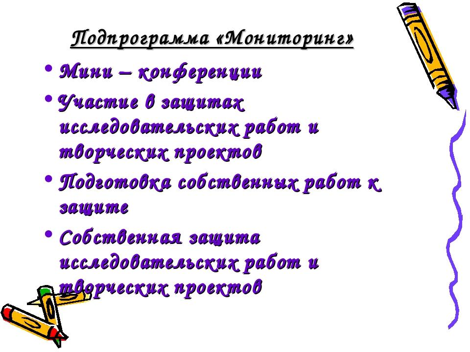 Подпрограмма «Мониторинг» Мини – конференции Участие в защитах исследовательс...