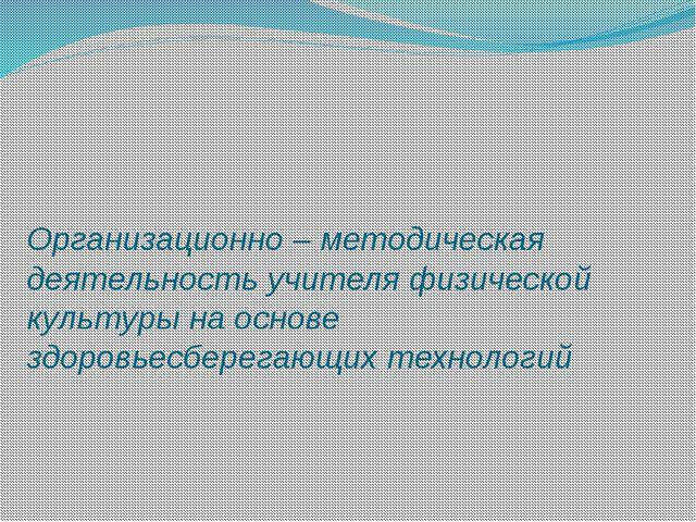 Организационно – методическая деятельность учителя физической культуры на осн...