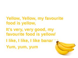 Yellow, Yellow, my favourite food is yellow, It's very, very good, my favouri