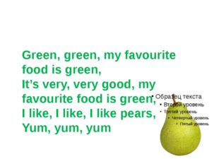 Green, green, my favourite food is green, It's very, very good, my favourite