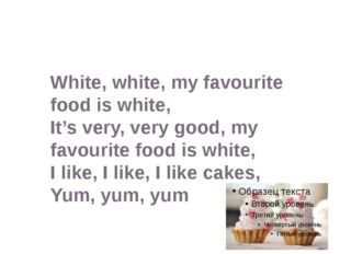 White, white, my favourite food is white, It's very, very good, my favourite
