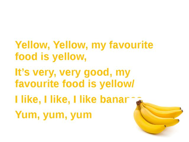 Yellow, Yellow, my favourite food is yellow, It's very, very good, my favouri...