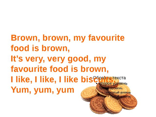Brown, brown, my favourite food is brown, It's very, very good, my favourite...