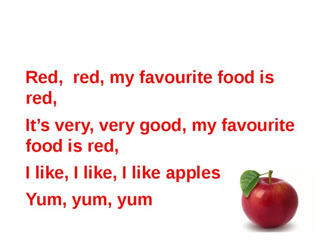Red, red, my favourite food is red, It's very, very good, my favourite food...