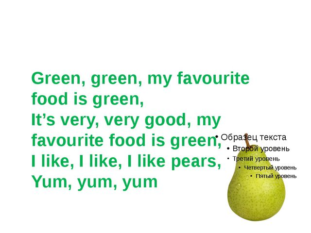 Green, green, my favourite food is green, It's very, very good, my favourite...