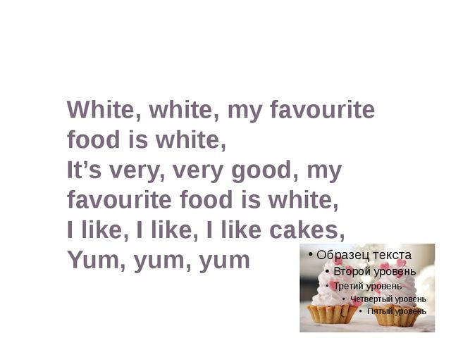White, white, my favourite food is white, It's very, very good, my favourite...