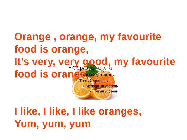 Orange , orange, my favourite food is orange, It's very, very good, my favou...