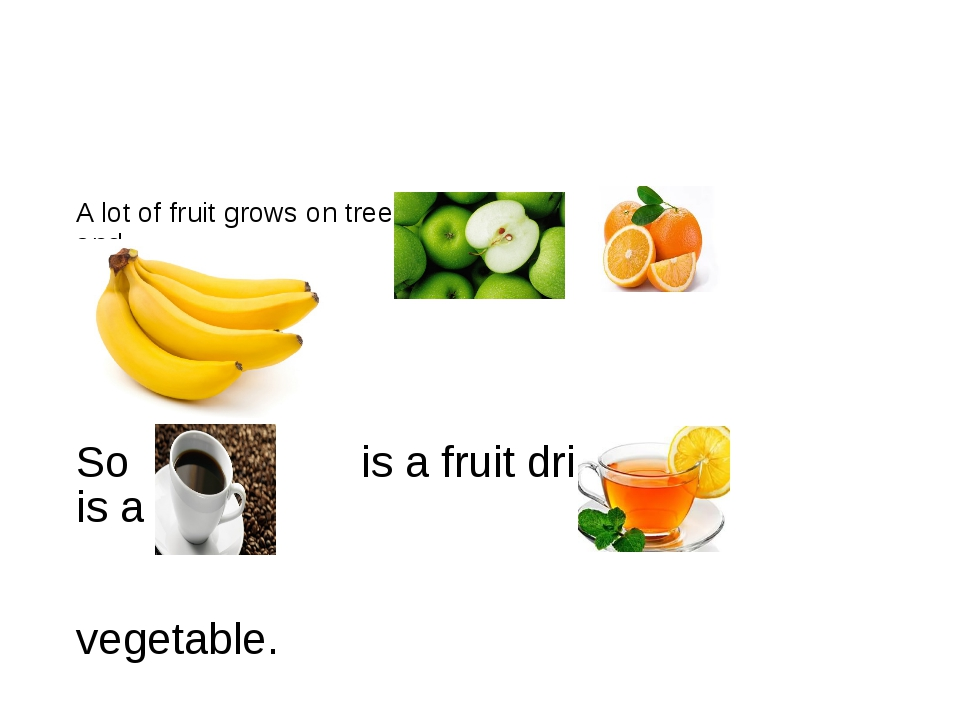 So is a fruit drink. is a vegetable. A lot of fruit grows on trees and