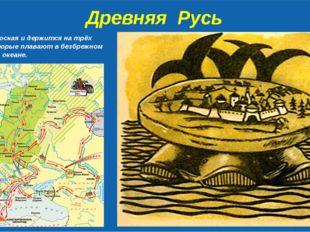 Древняя Русь Земля – плоская и держится на трёх китах, которые плавают в без