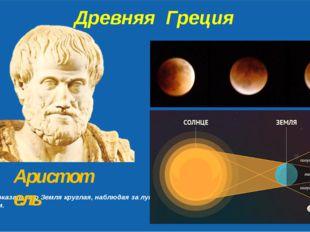 Древняя Греция Первым доказал, что Земля круглая, наблюдая за лунным затмени