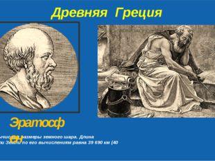 Древняя Греция Первым вычислил размеры земного шара. Длина окружности Земли