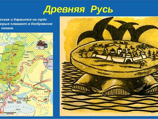 Древняя Русь Земля – плоская и держится на трёх китах, которые плавают в без...