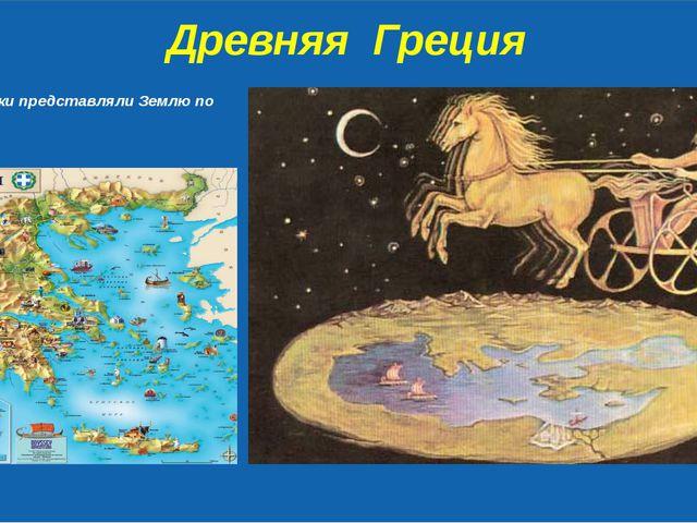 Древняя Греция Древние греки представляли Землю по разному.