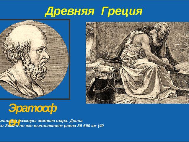 Древняя Греция Первым вычислил размеры земного шара. Длина окружности Земли...