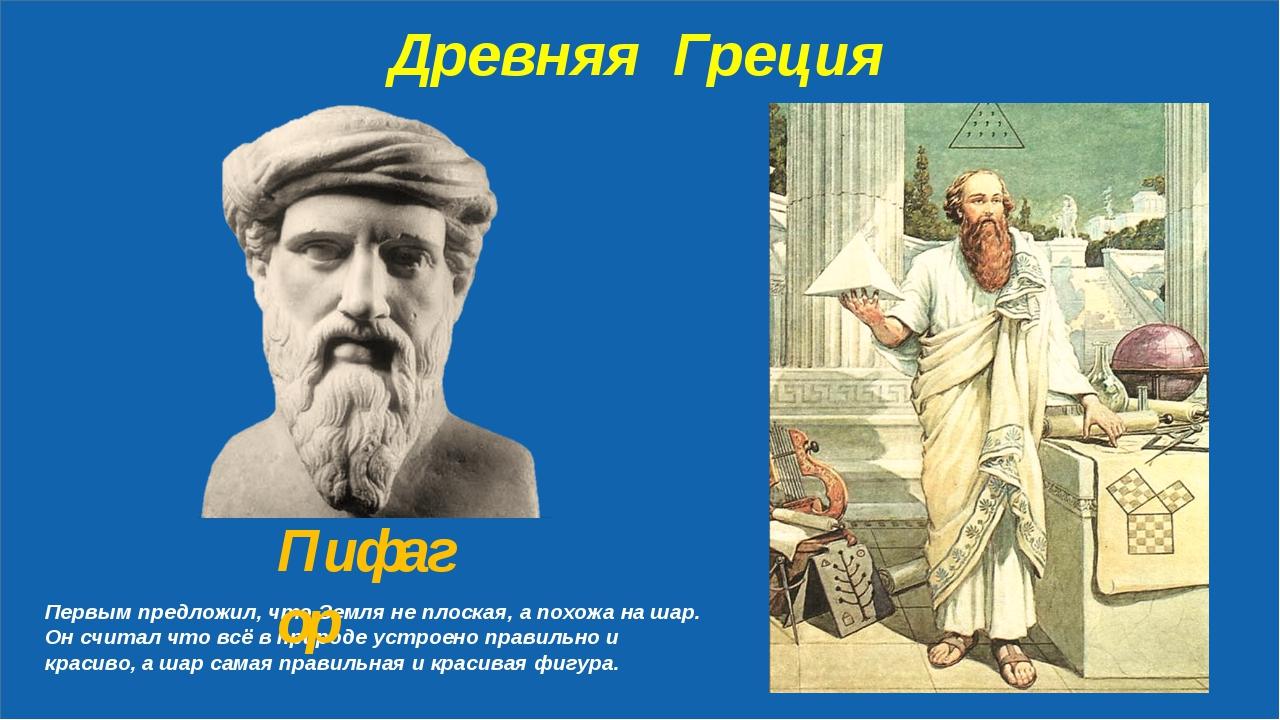 Древняя Греция Первым предложил, что Земля не плоская, а похожа на шар. Он с...