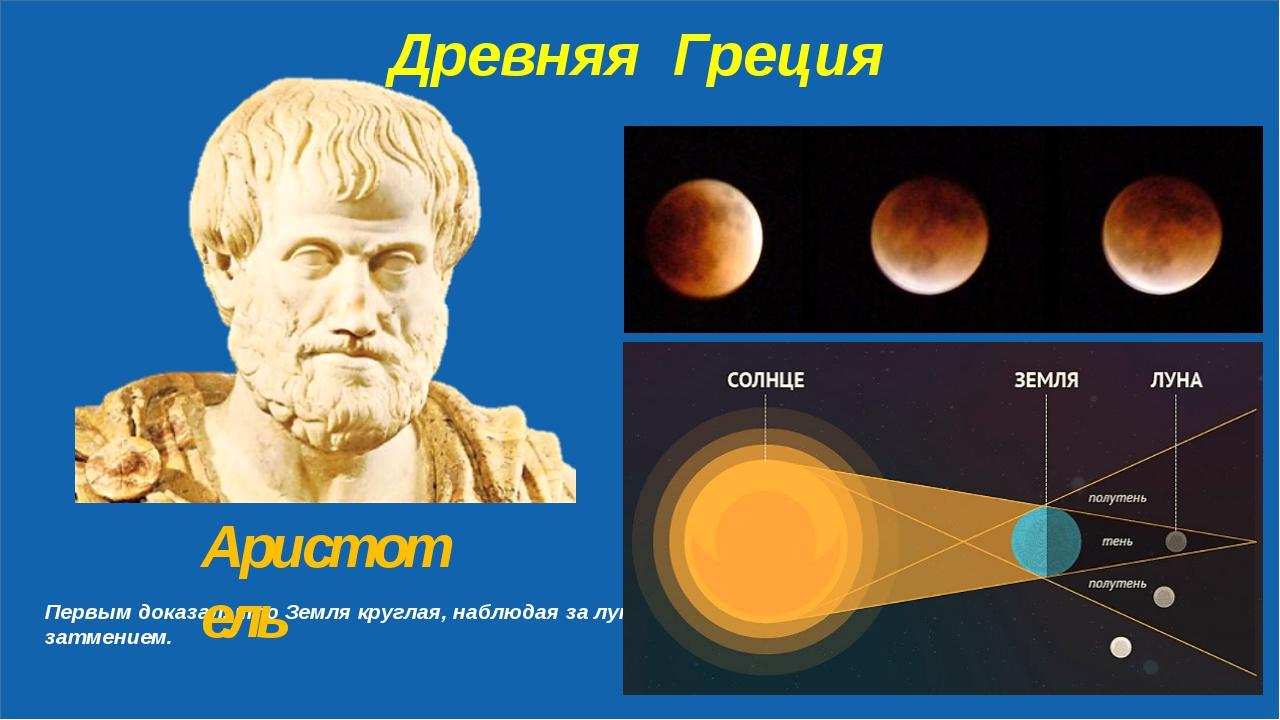 Древняя Греция Первым доказал, что Земля круглая, наблюдая за лунным затмени...