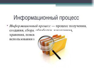 Информационный процесс Информационный процесс — процесс получения, создания,