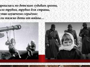 Война прошлась по детским судьбам грозно, Всем было трудно, трудно для стран