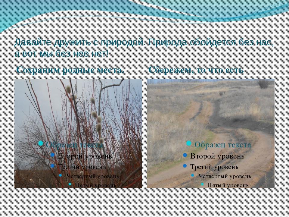Давайте дружить с природой. Природа обойдется без нас, а вот мы без нее нет!...