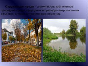 Окружающая среда- совокупность компонентов природной среды, природных и при