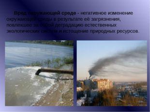 Вред окружающей среде- негативное изменение окружающей среды в результате е