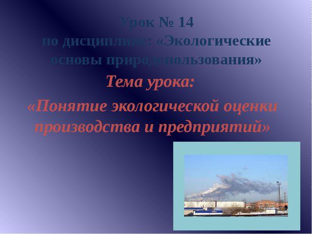 Урок № 14 по дисциплине: «Экологические основы природопользования» Тема урока...