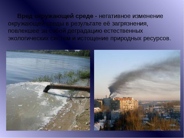 Вред окружающей среде- негативное изменение окружающей среды в результате е...