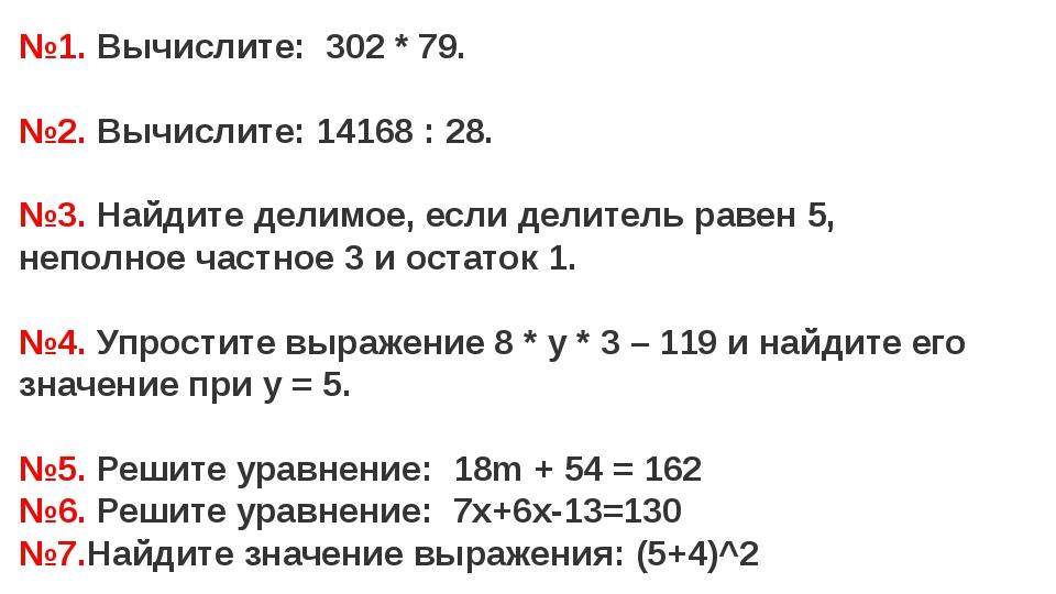 №1. Вычислите: 302 * 79. №2. Вычислите: 14168 : 28. №3. Найдите делимое, если...