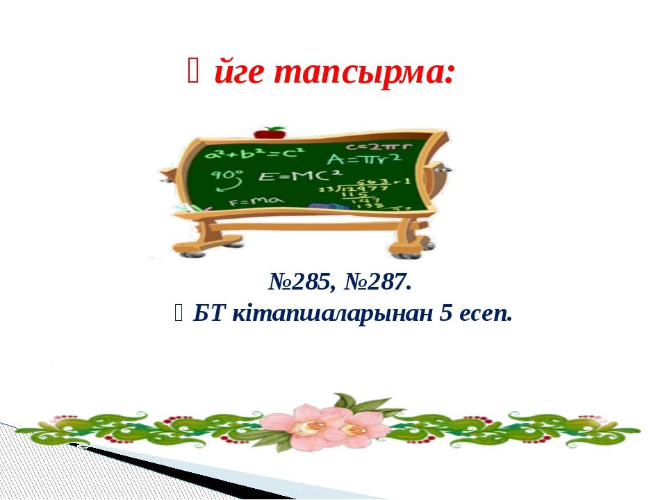 Үйге тапсырма: №285, №287. ҰБТ кітапшаларынан 5 есеп.