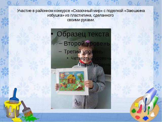 Участие в районном конкурсе «Сказочный мир» с поделкой «Заюшкина избушка» из...
