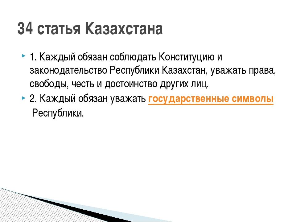 1. Каждый обязан соблюдать Конституцию и законодательство Республики Казахста...