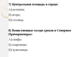 7) Центральная площадь в городе: А) колония; Б) агора; В) столица. 8) Воинств