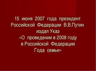 15 июня 2007 года президент Российской Федерации В.В.Путин издал Указ «О про