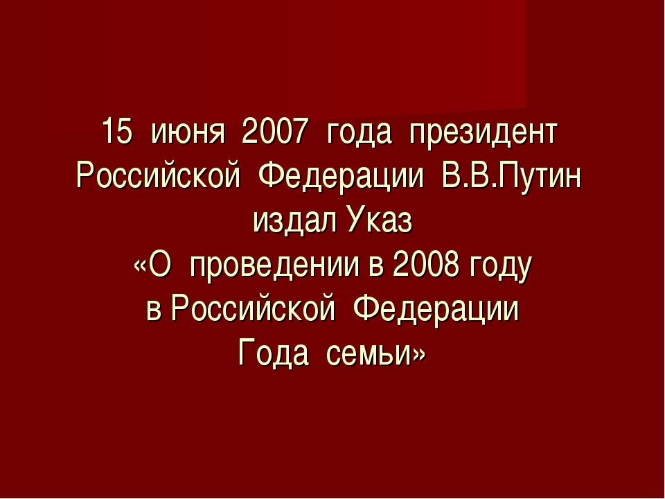 15 июня 2007 года президент Российской Федерации В.В.Путин издал Указ «О про...