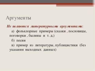 Аргументы Не являются литературными аргументами: а) фольклорные примеры (сказ