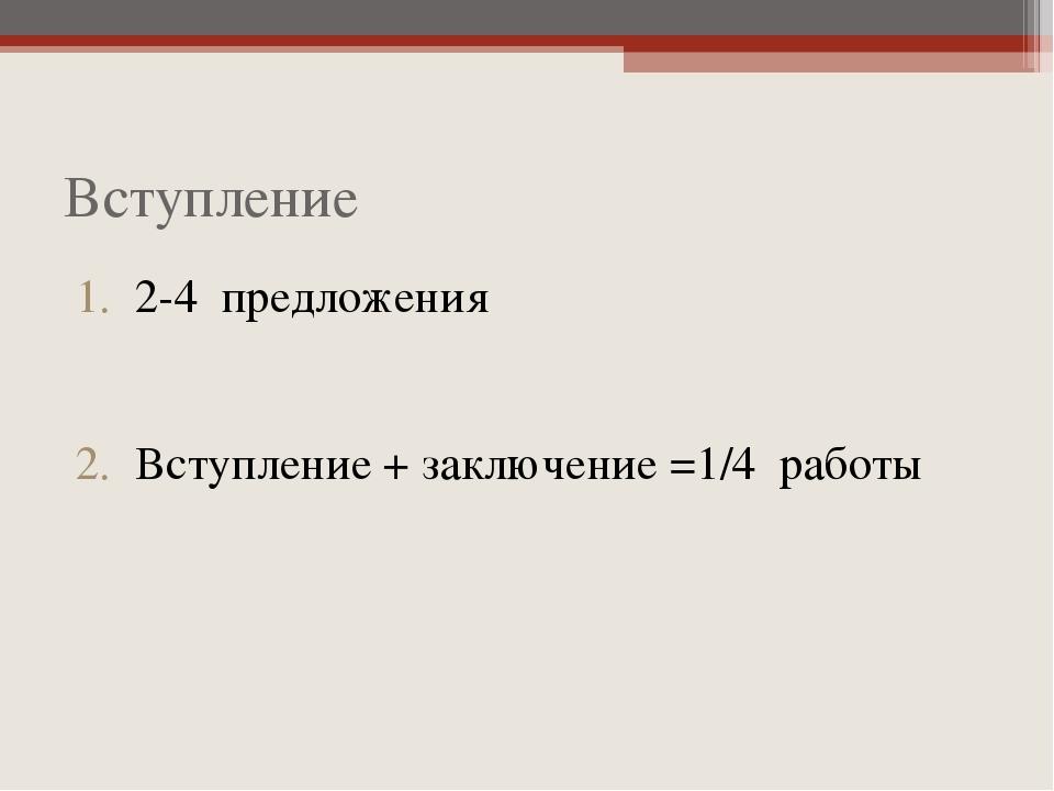 Вступление 2-4 предложения Вступление + заключение =1/4 работы