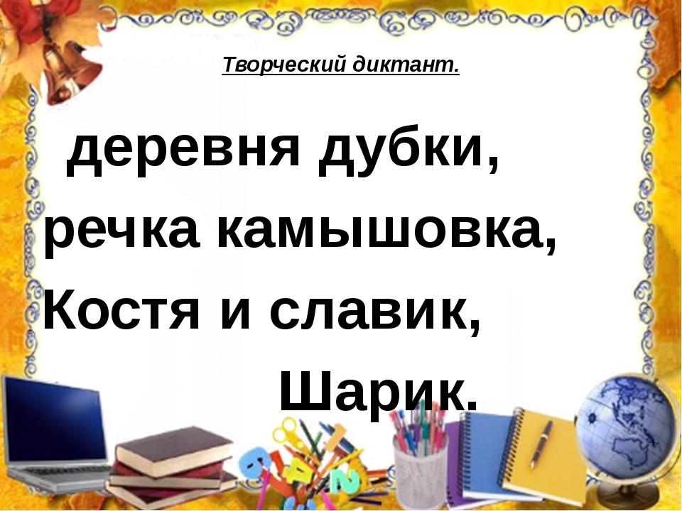 Творческий диктант. деревня дубки, речка камышовка, Костя и славик, Шарик.
