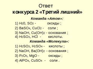 Ответ конкурса 2 «Третий лишний» Команда «Атом»: 1) Н20, SO2 - оксиды ; 2