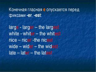 Конечная гласная е опускается перед фиксами -еr, -est: large - larger – the l