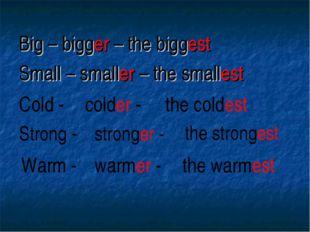 Big – bigger – the biggest Small – smaller – the smallest Cold - colder - the
