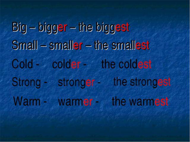 Big – bigger – the biggest Small – smaller – the smallest Cold - colder - the...
