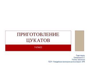 7 КЛАСС ПРИГОТОВЛЕНИЕ ЦУКАТОВ Подготовила: Сикирицкая О.С. Учитель технологии